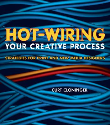 Hot-Wiring Your Creative Process: Strategies for Print and New Media DesignersCurt Cloninger
