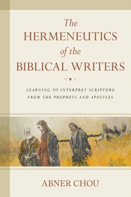 The Hermeneutics of the Biblical Writers: Learning to Interpret Scripture from the Prophets and Apostles Cover Image