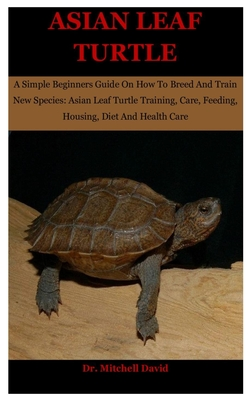 Asian Leaf Turtle: A Simple Beginners Guide On How To Breed And Train New Species: Asian Leaf Turtle Training, Care, Feeding, Housing, Di Cover Image