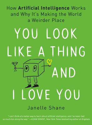 You Look Like a Thing and I Love You: How Artificial Intelligence Works and Why It's Making the World a Weirder Place Cover Image