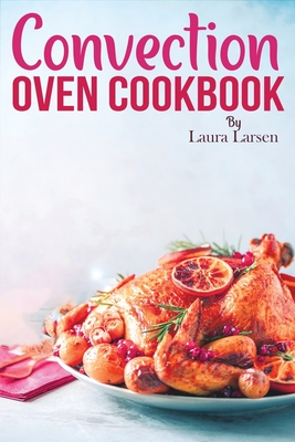 Convection Oven Cookbook: Quick and Easy Recipes to Cook, Roast, Grill and Bake with Convection. Delicious, Healthy and Crispy Meals for beginne Cover Image