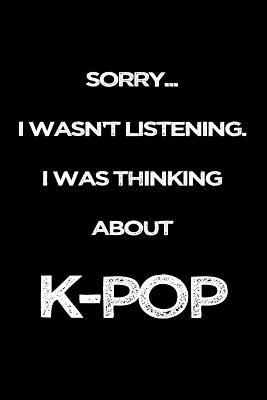 Sorry I Wasn't Listening. I Was Thinking About K-Pop: Funny Gag Gifts For K-Pop Lovers Cover Image