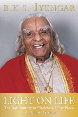 Light on Life: The Yoga Journey to Wholeness, Inner Peace, and Ultimate Freedom (Iyengar Yoga Books) Cover Image