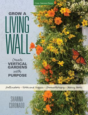 Grow a Living Wall: Create Vertical Gardens with Purpose: Pollinators - Herbs and Veggies - Aromatherapy - Many More Cover Image