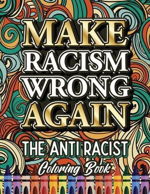 Make Racism Wrong Again: The Anti Racist Coloring Book For Kids, Teens and Adults Cover Image