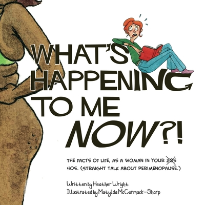 What's Happening to Me NOW?!: The Facts of Life, As a Woman In Your 40s. (Straight Talk About Perimenopause.) Cover Image