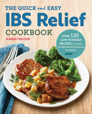 The Quick & Easy Ibs Relief Cookbook: Over 120 Low-Fodmap Recipes to Soothe Irritable Bowel Syndrome Symptoms Cover Image