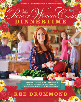 The Pioneer Woman Cooks: Dinnertime: Comfort Classics, Freezer Food, 16-Minute Meals, and Other Delicious Ways to Solve Supper! Cover Image