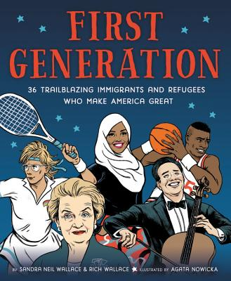 First Generation: 36 Trailblazing Immigrants and Refugees Who Make America Great by Sandra Neil Wallace & Rich Wallace