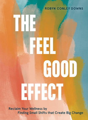 The Feel Good Effect: Reclaim Your Wellness by Finding Small Shifts that Create Big Change Cover Image