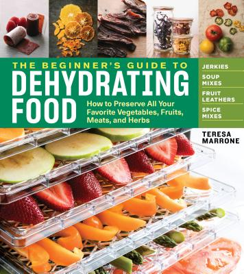 The Beginner's Guide to Dehydrating Food, 2nd Edition: How to Preserve All Your Favorite Vegetables, Fruits, Meats, and Herbs Cover Image