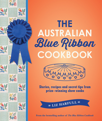 The Australian Blue Ribbon Cookbook: Stories, Recipes and Secret Tips from Prize-Winning Show Cooks Cover Image