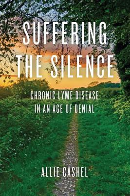Suffering the Silence: Chronic Lyme Disease in an Age of Denial Cover Image