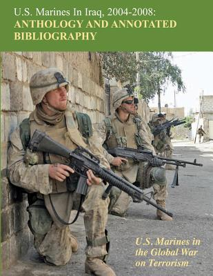 U.S. Marines in Iraq, 2004 - 2008 Anthology and Annotated Bibliography: U.S. Marines in the Global War on Terrorism Cover Image