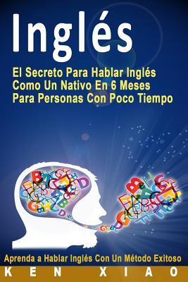 Inglés: El Secreto Para Hablar Inglés Como Un Nativo En 6 Meses Para Personas Con Poco Tiempo (Spanish Edition) Cover Image