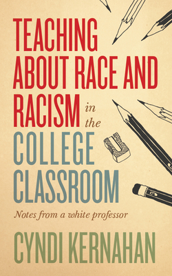 Teaching about Race and Racism in the College Classroom: Notes from a White Professor (Teaching and Learning in Higher Education) Cover Image
