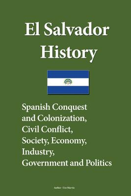 El Salvador History: Spanish Conquest and Colonization, Civil Conflict, Society, Economy, industry, Government and Politics Cover Image