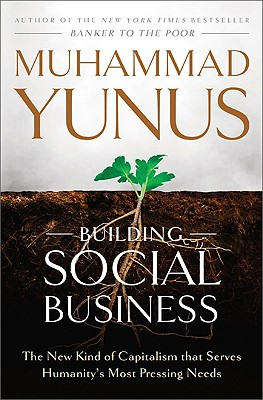 building social business the new kind of capitalism that serves humanitys most pressing needs hardcover
