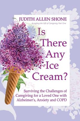 Is There Any Ice Cream?: Surviving the Challenges of Caregiving for a Loved One with Alzheimer's, Anxiety, and COPD Cover Image