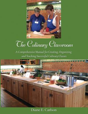 The Culinary Classroom: A Comprehensive Manual for Creating Organizing and Teaching Successful Culinary Classes Cover Image