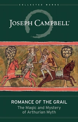Romance of the Grail: The Magic and Mystery of Arthurian Myth (Collected Works of Joseph Campbell) Cover Image