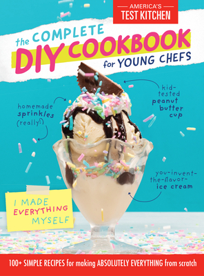 The Complete DIY Cookbook for Young Chefs: 100+ Simple Recipes for Making Absolutely Everything from Scratch (Young Chefs Series) Cover Image