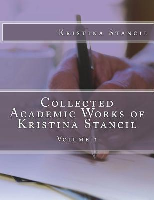 Collected Academic Works of Kristina Stancil: Volume 1 Cover Image
