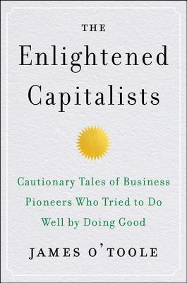 The Enlightened Capitalists: Cautionary Tales of Business Pioneers Who Tried to Do Well by Doing Good Cover Image