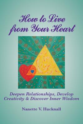 How to Live from Your Heart: Deepen Relationships, Develop Creativity, and Discover Inner Wisdom Cover Image