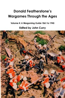 Donald FeatherstoneÕs Wargames Through the Ages Volume 4: A Wargaming Guide 1861 to 1945 Cover Image