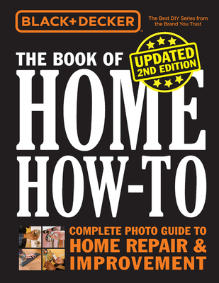 Black & Decker The Book of Home How-to, Updated 2nd Edition: Complete Photo Guide to Home Repair & Improvement Cover Image