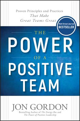 The Power of a Positive Team: Proven Principles and Practices That Make Great Teams Great Cover Image