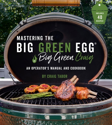 Mastering the Big Green Egg® by Big Green Craig: An Operator's Manual and Cookbook Cover Image