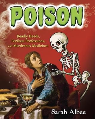 Poison: Deadly Deeds, Perilous Professions, and Murderous Medicines Cover Image