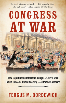 Congress at War: How Republican Reformers Fought the Civil War, Defied Lincoln, Ended Slavery, and Remade America Cover Image