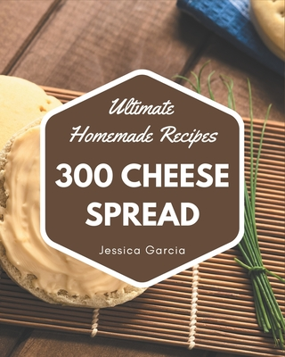 300 Ultimate Homemade Cheese Spread Recipes: An Inspiring Homemade Cheese Spread Cookbook for You Cover Image