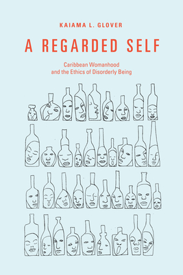 A Regarded Self: Caribbean Womanhood and the Ethics of Disorderly Being Cover Image
