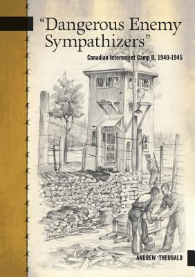 Dangerous Enemy Sympathizers: Canadian Internment Camp B, 1940-1945 Cover Image