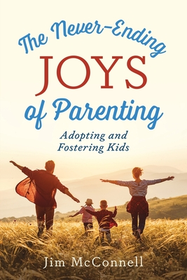 The Never-Ending Joys of Parenting: Adopting and Fostering Kids Cover Image