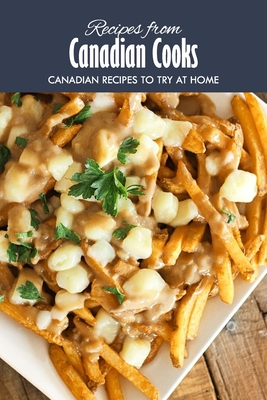 Recipes from Canadian Cooks: Canadian Recipes to Try at Home: Delicious Canadian Recipes that will Offer you a Taste of Canada Book Cover Image