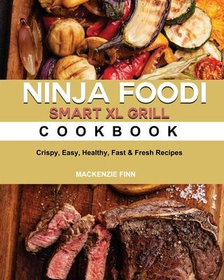 Ninja Foodi Smart XL Grill Cookbook: Crispy, Easy, Healthy, Fast & Fresh Recipes Cover Image