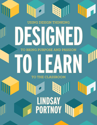 Designed to Learn: Using Design Thinking to Bring Purpose and Passion to the Classroom Cover Image