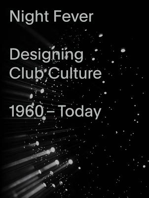 Night Fever: Designing Club Culture 1960-Today Cover Image