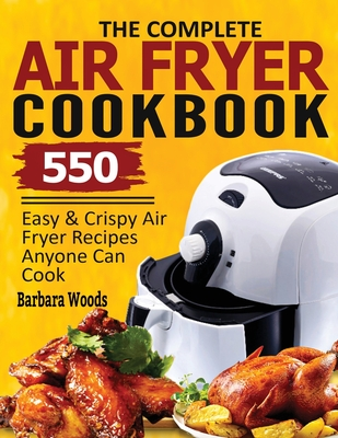The Complete Air Fryer Cookbook: 550 Easy & Crispy Air Fryer Recipes Anyone Can Cook Cover Image