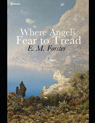 Where Angels Fear to Tread: A fantastic Story of fiction (Annotated) By E.M. Forster. Cover Image