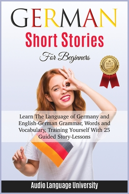 German Short Stories for Beginners: Learn The Language of Germany and English- German Grammar, Words and Vocabulary, Trаining Yоurѕ& Cover Image