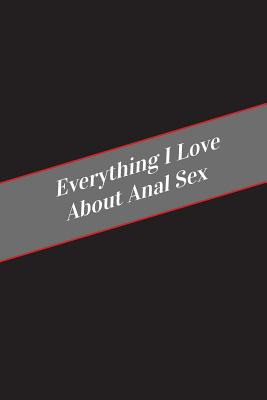 Everything I Love About Anal Sex: A Safe Place For Your Kinky Thoughts Cover Image