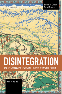 Disintegration: Bad Love, Collective Suicide, and the Idols of Imperial Twilight: Volume Two of Sacrifice and Self-Defeat (Studies in Critical Social Sciences) Cover Image