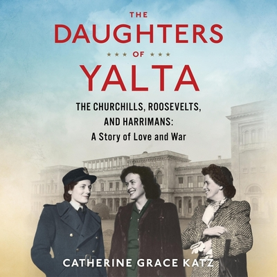 The Daughters of Yalta Lib/E: The Churchills, Roosevelts, and Harrimans: A Story of Love and War Cover Image