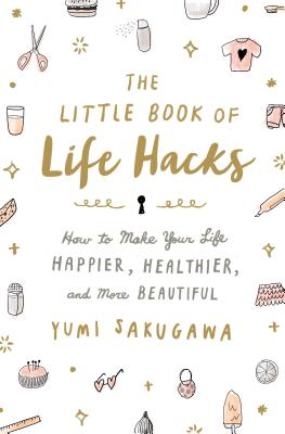 The Little Book of Life Hacks: How to Make Your Life Happier, Healthier, and More Beautiful Cover Image